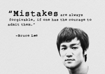 """""""Mistakes are always forgivable, if one has the courage to admit them"""" - Bruce Lee"""