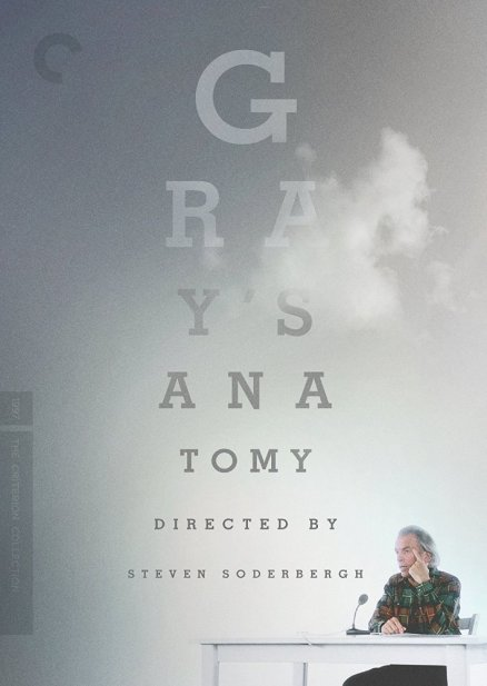 Gray's Anatomy (1996) | Plot: After doctors inform him that an eye affliction will require risky surgery, monologist Spalding Gray recounts his various pursuits for alternative medicine to avoid the doctor's scalpel. | Director: Steven Soderbergh | Writers: Spalding Gray (monologue), Renée Shafransky (monologue) | Stars: Spalding Gray.
